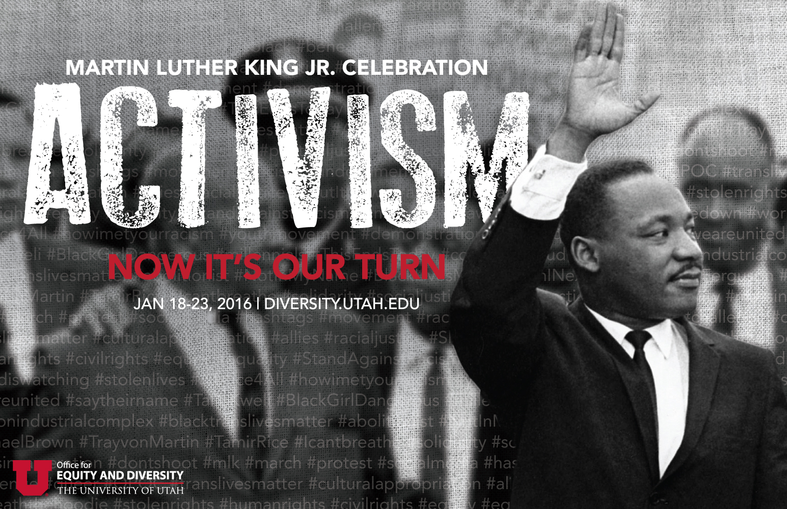 "The University of Utah presents its 32nd annual celebration of the life and legacy of Martin Luther King Jr. Jan. 18-23. The year's theme ""Activism: Now it's our Turn"" focuses on youth activism and strategies employed in current social movements."