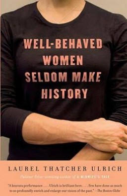 """When Laurel Thatcher Ulrich first coined the phrase """"Well-behaved women seldom make history"""" in a 1976 scholarly article, the phrase went viral, and it can still be found today on T-shirts, mugs and bumper stickers. In 2007 Ulrich went on to pen the book entitled """"Well-Behaved Women Seldom Make History."""""""